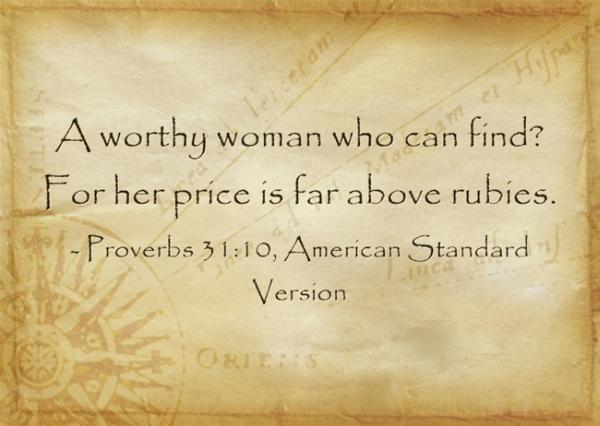 A worthy woman who can find? For her price is far above rubies. ~ Proverbs 31:10