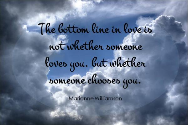 The bottom line in love is not whether someone loves you, but whether someone chooses you.