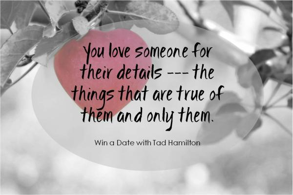 You love someone for their details -- the things that are true of them and only them.