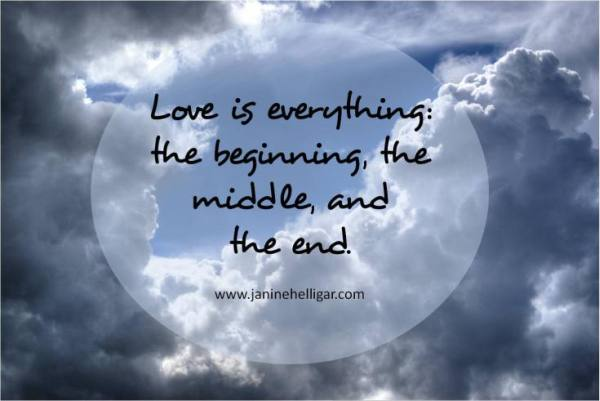 Love is everything: the beginning, the middle, the end. ~ JANINEHELLIGAR.COM