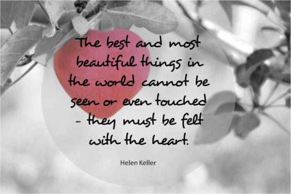 The best adn most beautiful things cannot be seen or even touched; they must be felt with the heart.