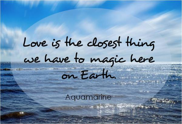 Love is the closest thing to magic here on Earth. ~ AQUAMARINE