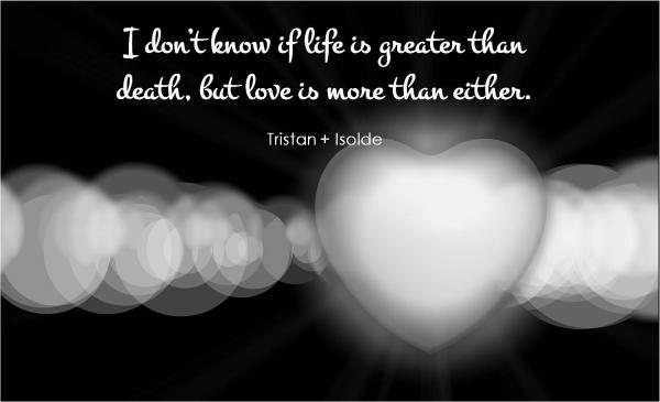 I don't know if life is more than death, but Love is more than either.