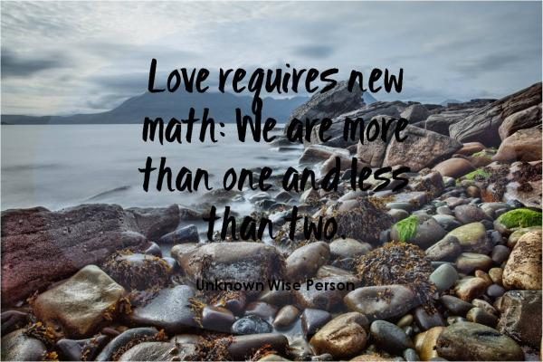 Love requires a new math: We are more than one and less than two.