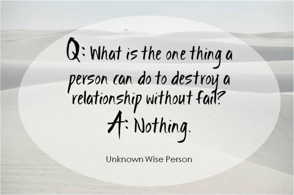 What is the one thing a person can do do destroy a relationship without fail? Nothing.