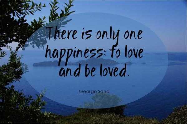 There is only one happiness: to love and be loved.