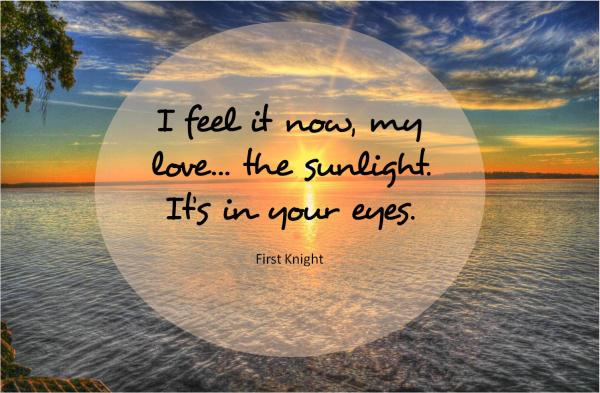 I feel it now, my love... the sunlight. It's in your eyes. ~ FIRST KNIGHT