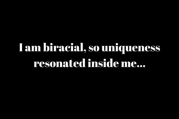 I'm biracial, so uniqueness resonated inside me...