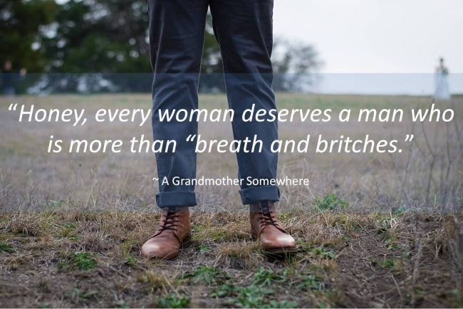 "Honey, every woman deserves a man who is more than ""breath and britches."""