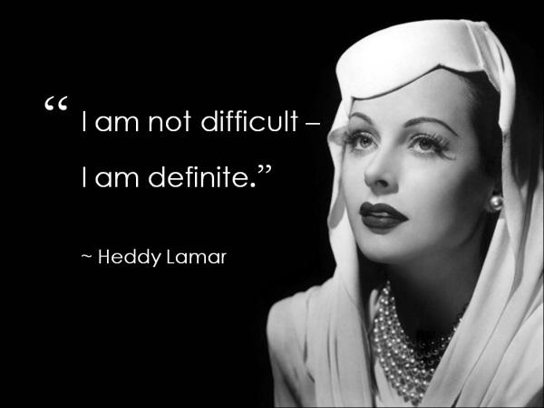 I am not difficult -- I am definite. ~ HEDY LAMAR