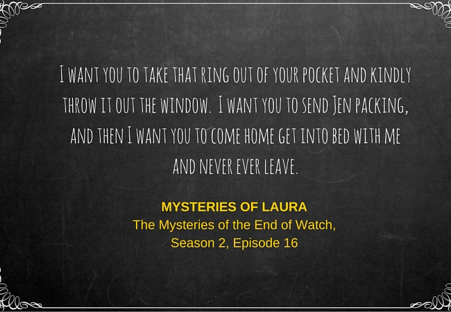 I want you to take that ring out of your pocket and kindly throw it out the window. I want you to send Jen packing and then I want you to come home get into bed with me and never ever leave. ~ Mysteries of Laura, The Mysteries of the End of Watch, Season 2, Episode 16