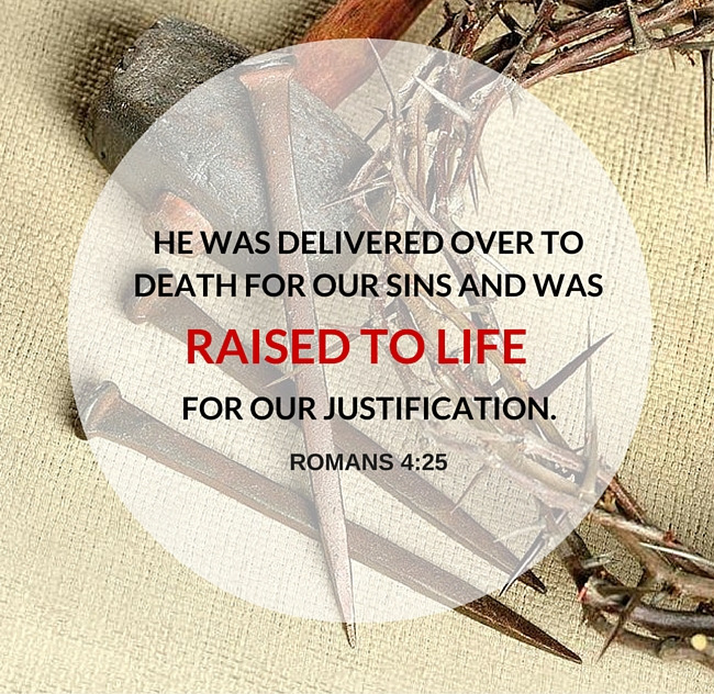 He was delivered over to death for our sins and was raised for our justificaiton. ~ ROMAN 4:25
