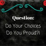 Do Your Choices Do You Proud?!