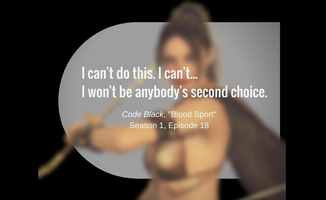 "I can't do this. I can't... I won't be anybody's second choice. ~ Code Black, ""Blood Sport"" Season 1, Episode 18"