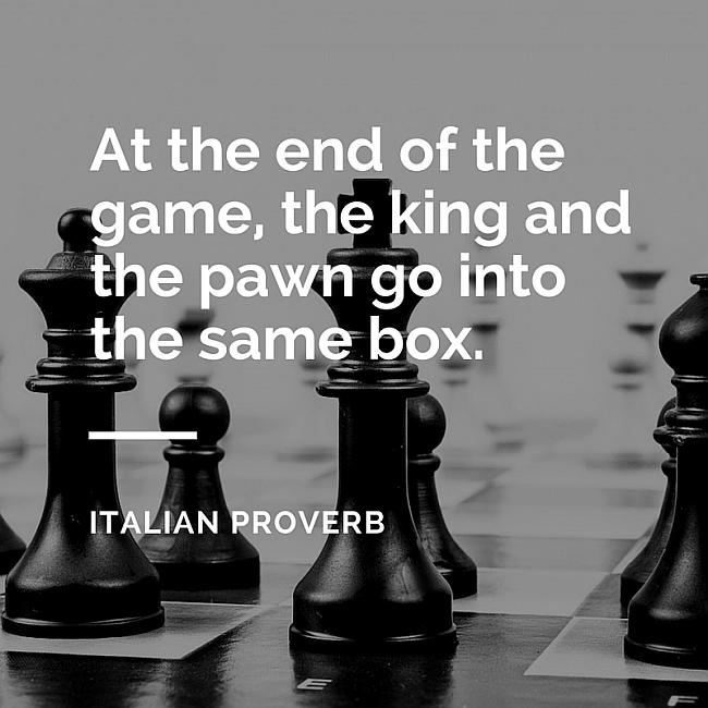 After the game, the king and the pawn go into the same box.~ Italian Proverb