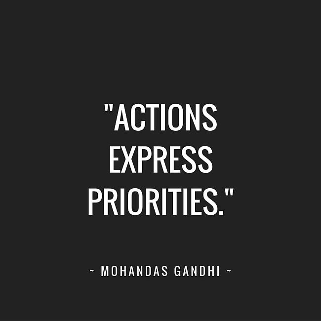 Actions express priorities. ~ Mohandas Gandhi