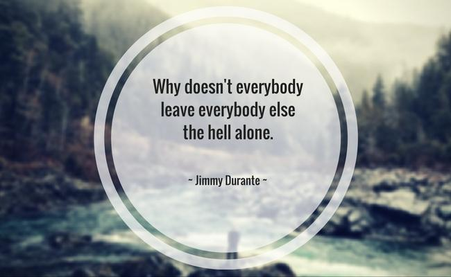 Why doesn't everybody leave everybody else the hell alone. ~ Jimmy Durante