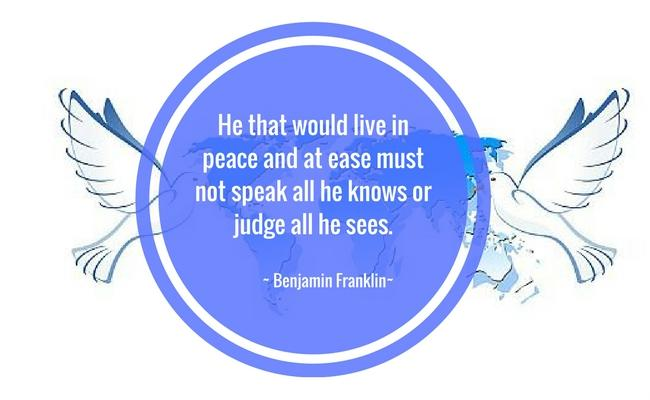 He that would live in peace and at ease must not speak all he knows or judge all he sees. ~ Benjamin Franklin