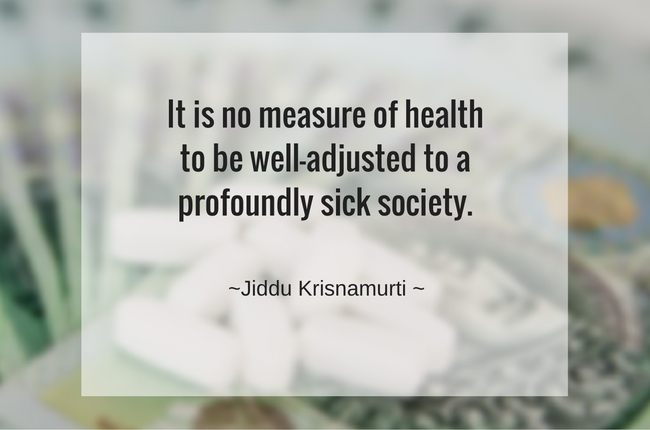 It is no measure of health to be well-adjusted to a profoundly sick society. ~ Jiddu Krisnamurti