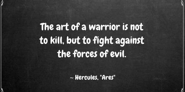 "The art of a warrior is not to kill, but to fight against the forces of evil. ~ Hercules, ""Ares"""