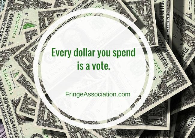 Every dollar you spend is a vote.