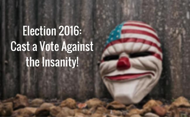 Election 2016: Vote Against the Insanity!