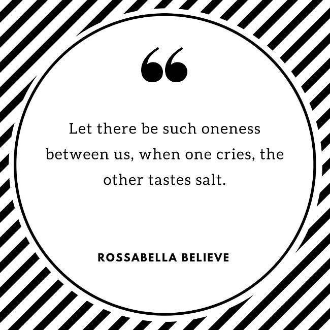 Let there be such oneness between us, when one cries, he other tastes salt. ~ Rossabella Believe