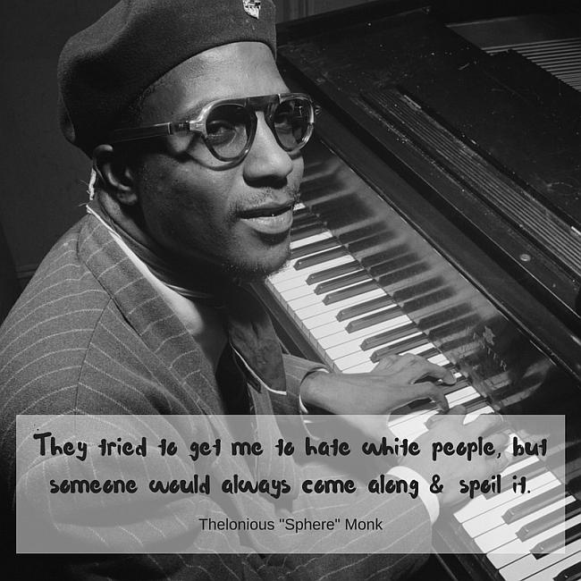"They tried to get me to hate white people, but someone would always come along & spoil it. ~ Thelonious ""Sphere"" Monk"