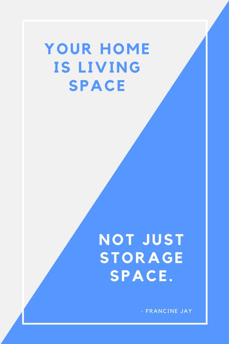 Your Home Is Living Space, Not Just Storage Space. ~ Francine Jay
