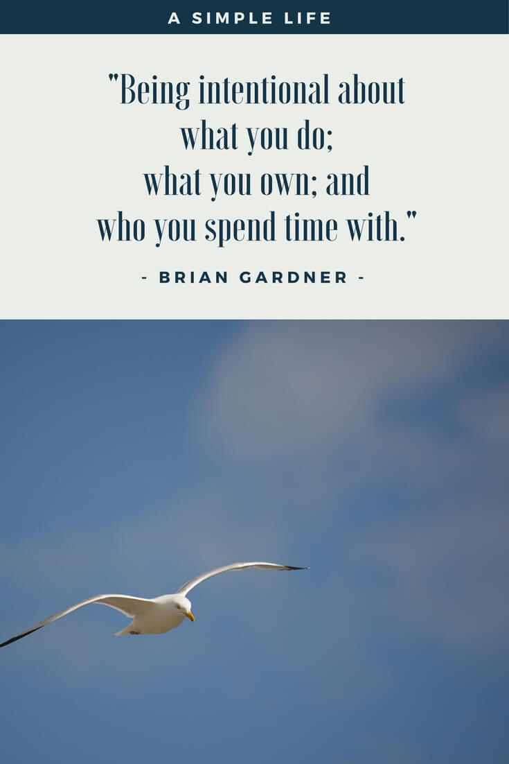 A simple life is being intentional about what you do; what you own; and who you spend time with. ~ Brian Gardner