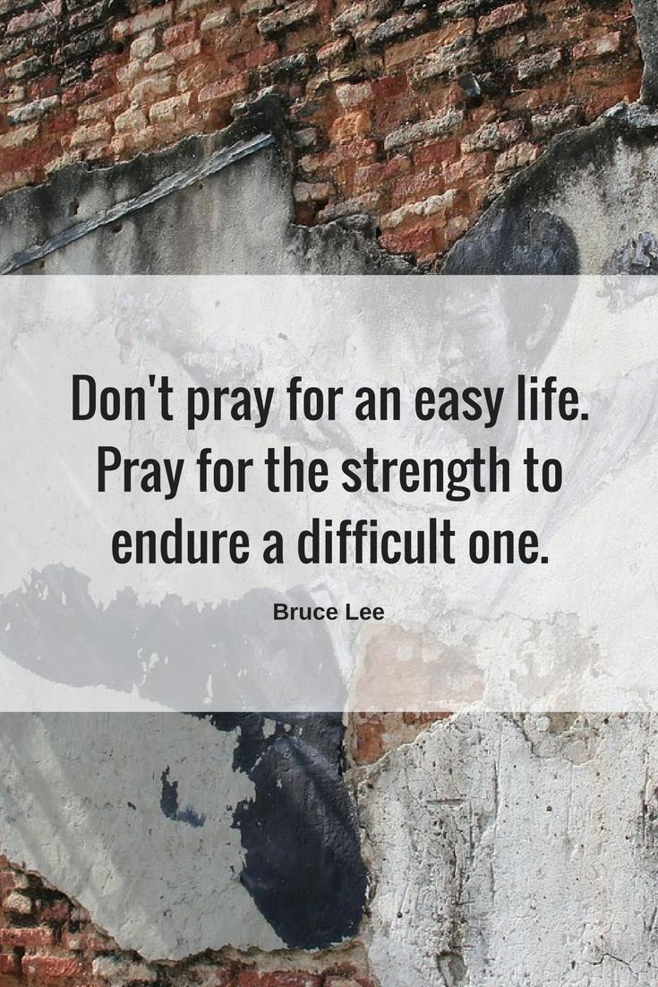 Don't pray for an easy life. Pray for the strength to endure a difficult one. ~ Bruce Lee